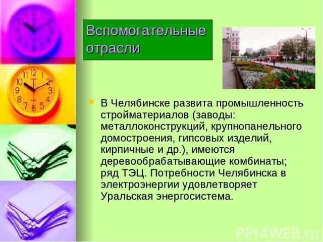 В Челябинске развита промышленность стройматериалов (заводы: металлоконструкций, крупнопанельного домостроения, гипсовых изделий, кирпичные и др.), имеются деревообрабатывающие комбинаты; ряд ТЭЦ. Потребности Челябинска в электроэнергии удовлетворяе…