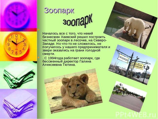 Зоопарк Началось все с того, что некий бизнесмен Хаевский решил построить частный зоопарк в лесочке, на Северо-Западе. Но что-то не сложилось, не получилось у нашего предпринимателя и звери оказались на грани голодной смерти. . С 1994года работает з…