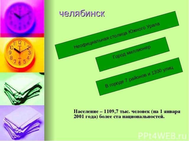 челябинск Население – 1109,7 тыс. человек (на 1 января 2001 года) более ста национальностей. Неофициальная столица Южного Урала Город миллионер В городе 7 районов и 1300 улиц