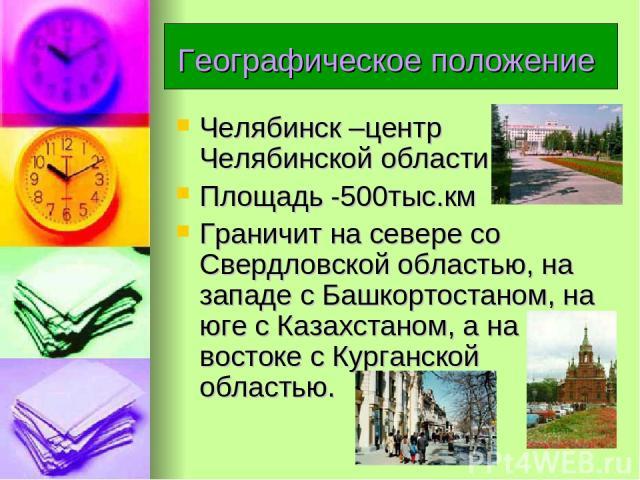 Географическое положение Челябинск –центр Челябинской области. Площадь -500тыс.км Граничит на севере со Свердловской областью, на западе с Башкортостаном, на юге с Казахстаном, а на востоке с Курганской областью.