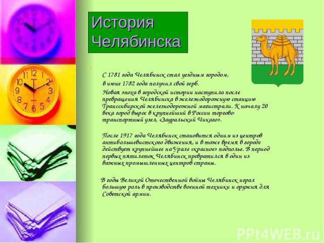 История Челябинска С 1781 года Челябинск стал уездным городом, в июне 1782 года получил свой герб. Новая эпоха в городской истории наступила после превращения Челябинска в железнодорожную станцию Транссибирской железнодорожной магистрали. К началу 2…