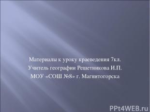 Материалы к уроку краеведения 7кл. Учитель географии Решетникова И.П. МОУ «СОШ №
