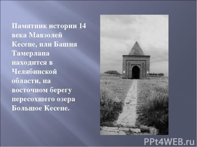 Памятник истории 14 века Мавзолей Кесене, или Башня Тамерлана находится в Челябинской области, на восточном берегу пересохшего озера Большое Кесене.