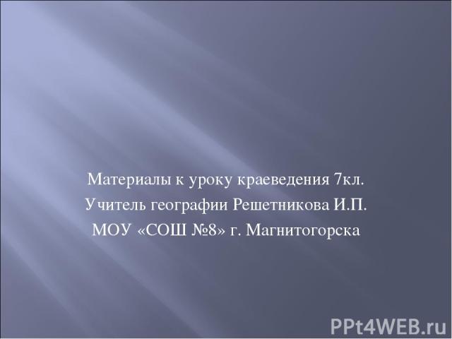 Материалы к уроку краеведения 7кл. Учитель географии Решетникова И.П. МОУ «СОШ №8» г. Магнитогорска