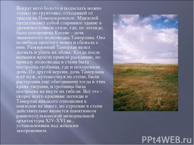 Вокруг него болото и подъехать можно только по грунтовке, отходящей от трассы на Новопокровское. Мавзолей представляет собой старинное здание в древневосточном стиле, где, по легенде, была похоронена Кесене - дочь знаменитого полководца Тамерлана. О…