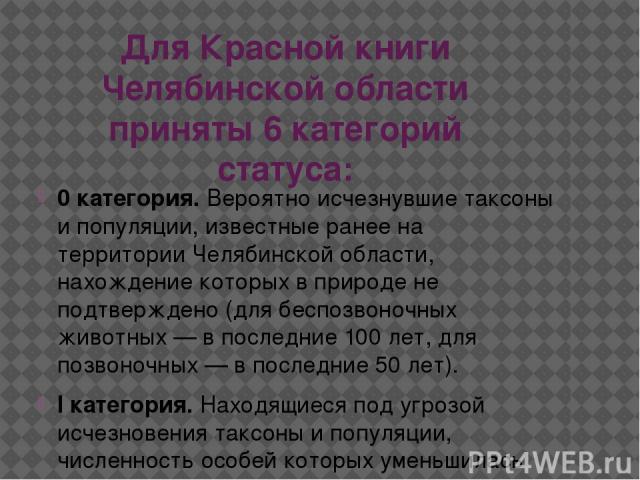 Для Красной книги Челябинской области приняты 6 категорий статуса: 0 категория.Вероятно исчезнувшие таксоны и популяции, известные ранее на территории Челябинской области, нахождение которых в природе не подтверждено (для беспозвоночных животных — …