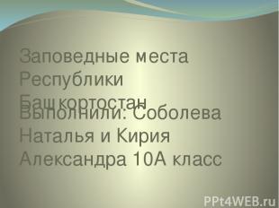 Заповедные места Республики Башкортостан Выполнили: Соболева Наталья и Кирия Але