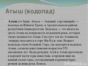 Атыш (водопад) Атыш (от башк. Атыш— бьющий, стреляющий)— водопад на Южном Урал