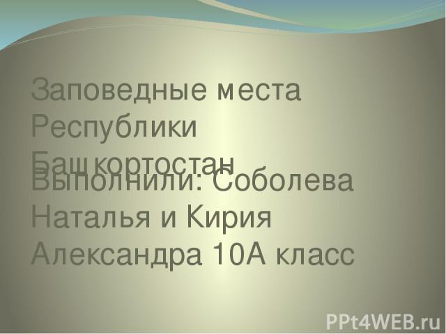 Заповедные места Республики Башкортостан Выполнили: Соболева Наталья и Кирия Александра 10А класс