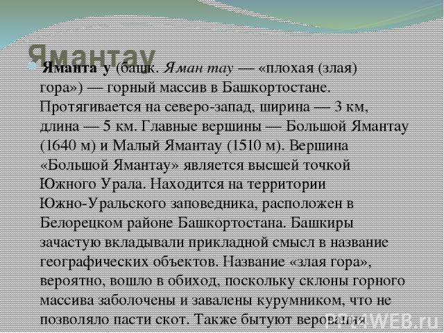 Ямантау Яманта у (башк. Яман тау— «плохая (злая) гора»)— горный массив в Башкортостане. Протягивается на северо-запад, ширина— 3км, длина— 5км. Главные вершины— Большой Ямантау (1640 м) и Малый Ямантау (1510 м). Вершина «Большой Ямантау» явля…