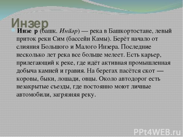 Инзер Инзе р (башк. Инйәр) — река в Башкортостане, левый приток реки Сим (бассейн Камы). Берёт начало от слияния Большого и Малого Инзера. Последние несколько лет река все больше мелеет. Есть карьер, прилегающий к реке, где идёт активная промышленна…