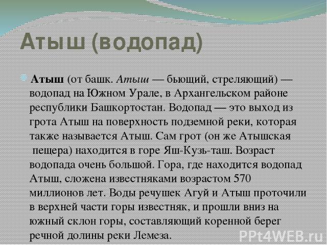 Атыш (водопад) Атыш (от башк. Атыш— бьющий, стреляющий)— водопад на Южном Урале, в Архангельском районе республики Башкортостан. Водопад— это выход из грота Атыш на поверхность подземной реки, которая также называется Атыш. Сам грот (он же Атышск…