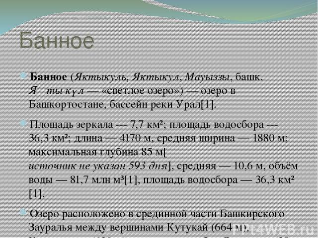 Банное Банное (Яктыкуль, Яктыкул, Мауыззы, башк. Яҡты күл— «светлое озеро»)— озеро в Башкортостане, бассейн реки Урал[1]. Площадь зеркала— 7,7 км²; площадь водосбора— 36,3 км²; длина— 4170м, средняя ширина— 1880м; максимальная глубина 85 м[и…