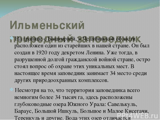 Ильменьский природный заповедник На границе с Башкирией, в Челябинской области расположен один из старейших в нашей стране. Он был создан в 1920 году декретом Ленина. Уже тогда, в разрушенной долгой гражданской войной стране, остро стоял вопрос об о…