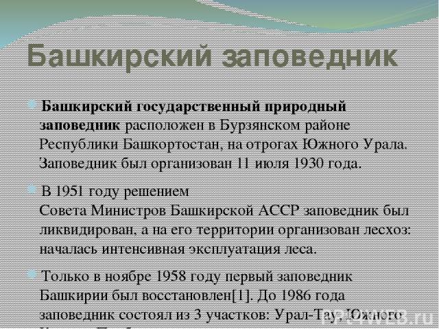 Башкирский заповедник Башкирский государственный природный заповедник расположен в Бурзянском районе Республики Башкортостан, на отрогах Южного Урала. Заповедник был организован 11 июля 1930 года. В 1951 году решением Совета Министров Башкирской АСС…