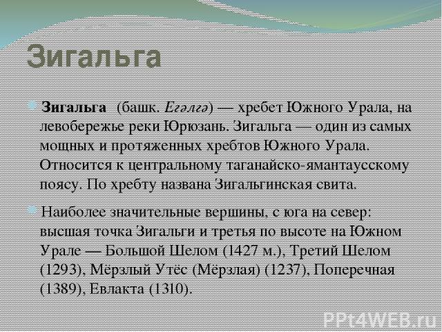 Зигальга Зигальга (башк. Егәлгә)— хребет Южного Урала, на левобережье реки Юрюзань. Зигальга— один из самых мощных и протяженных хребтов Южного Урала. Относится к центральному таганайско-ямантаусскому поясу. По хребту названа Зигальгинская свита. …