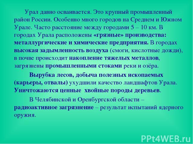 Урал давно осваивается. Это крупный промышленный район России. Особенно много городов на Среднем и Южном Урале. Часто расстояние между городами 5 – 10 км. В городах Урала расположены «грязные» производства: металлургические и химические предприятия.…