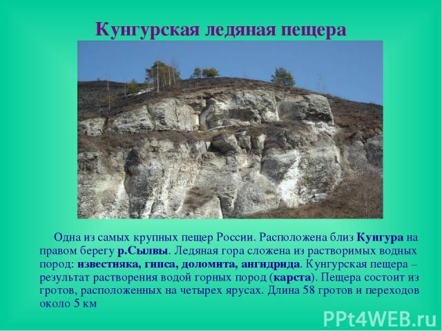 Кунгурская ледяная пещера Одна из самых крупных пещер России. Расположена близ Кунгура на правом берегу р.Сылвы. Ледяная гора сложена из растворимых водных пород: известняка, гипса, доломита, ангидрида. Кунгурская пещера – результат растворения водо…