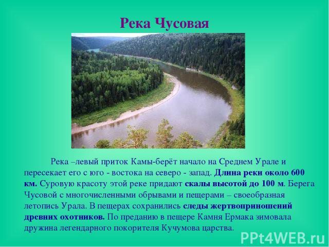 Река Чусовая Река –левый приток Камы-берёт начало на Среднем Урале и пересекает его с юго - востока на северо - запад. Длина реки около 600 км. Суровую красоту этой реке придают скалы высотой до 100 м. Берега Чусовой с многочисленными обрывами и пещ…