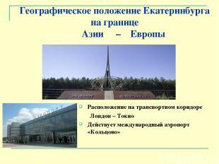 Географическое положение Екатеринбурга на границе Азии – Европы Расположение на