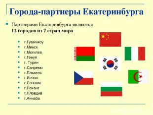 Города-партнеры Екатеринбурга Партнерами Екатеринбурга являются 12 городов из 7