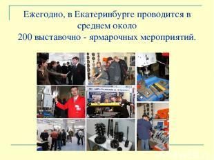 Ежегодно, в Екатеринбурге проводится в среднем около 200 выставочно - ярмарочных