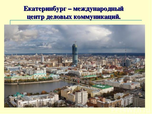 Екатеринбург – международный центр деловых коммуникаций.