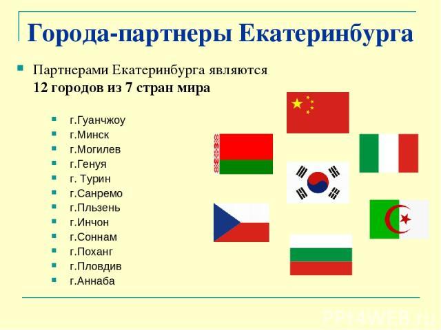 Города-партнеры Екатеринбурга Партнерами Екатеринбурга являются 12 городов из 7 стран мира г.Гуанчжоу г.Минск г.Могилев г.Генуя г. Турин г.Санремо г.Пльзень г.Инчон г.Соннам г.Поханг г.Пловдив г.Аннаба