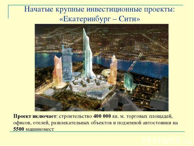 Начатые крупные инвестиционные проекты: «Екатеринбург – Сити» Проект включает: строительство 400000 кв. м. торговых площадей, офисов, отелей, развлекательных объектов и подземной автостоянки на 5500 машиномест