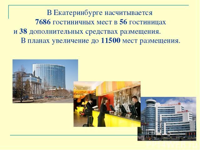В Екатеринбурге насчитывается 7686 гостиничных мест в 56 гостиницах и 38 дополнительных средствах размещения. В планах увеличение до 11500 мест размещения.