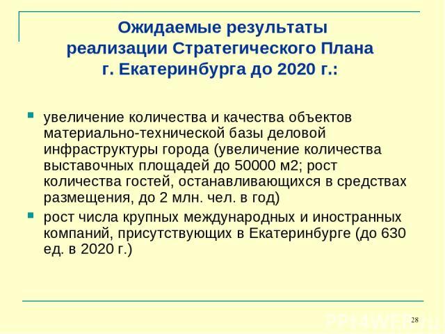 * Ожидаемые результаты реализации Стратегического Плана г. Екатеринбурга до 2020 г.: увеличение количества и качества объектов материально-технической базы деловой инфраструктуры города (увеличение количества выставочных площадей до 50000 м2; рост к…
