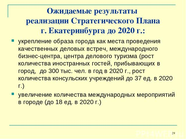 * Ожидаемые результаты реализации Стратегического Плана г. Екатеринбурга до 2020 г.: укрепление образа города как места проведения качественных деловых встреч, международного бизнес-центра, центра делового туризма (рост количества иностранных гостей…
