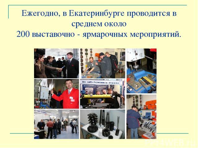 Ежегодно, в Екатеринбурге проводится в среднем около 200 выставочно - ярмарочных мероприятий.