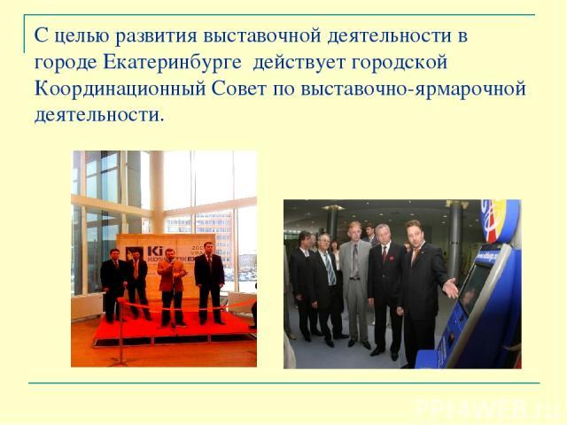 С целью развития выставочной деятельности в городе Екатеринбурге действует городской Координационный Совет по выставочно-ярмарочной деятельности.