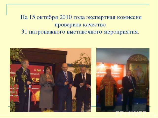 На 15 октября 2010 года экспертная комиссия проверила качество 31 патронажного выставочного мероприятия.
