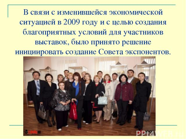 В связи с изменившейся экономической ситуацией в 2009 году и с целью создания благоприятных условий для участников выставок, было принято решение инициировать создание Совета экспонентов.