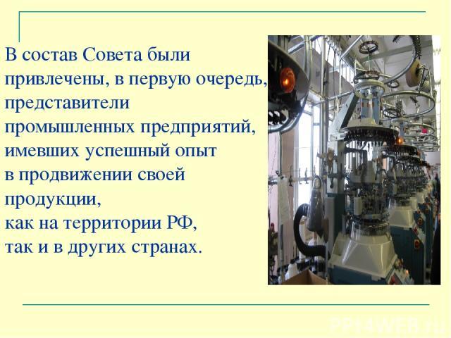 В состав Совета были привлечены, в первую очередь, представители промышленных предприятий, имевших успешный опыт в продвижении своей продукции, как на территории РФ, так и в других странах.