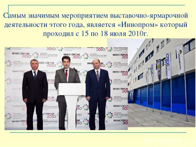 Самым значимым мероприятием выставочно-ярмарочной деятельности этого года, является «Иннопром» который проходил с 15 по 18 июля 2010г.