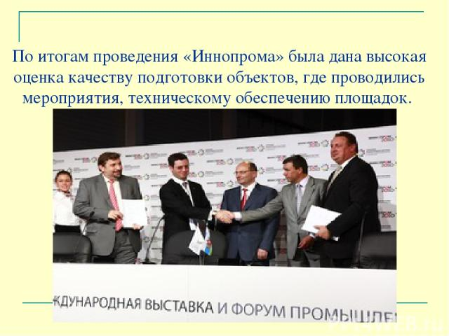 По итогам проведения «Иннопрома» была дана высокая оценка качеству подготовки объектов, где проводились мероприятия, техническому обеспечению площадок.