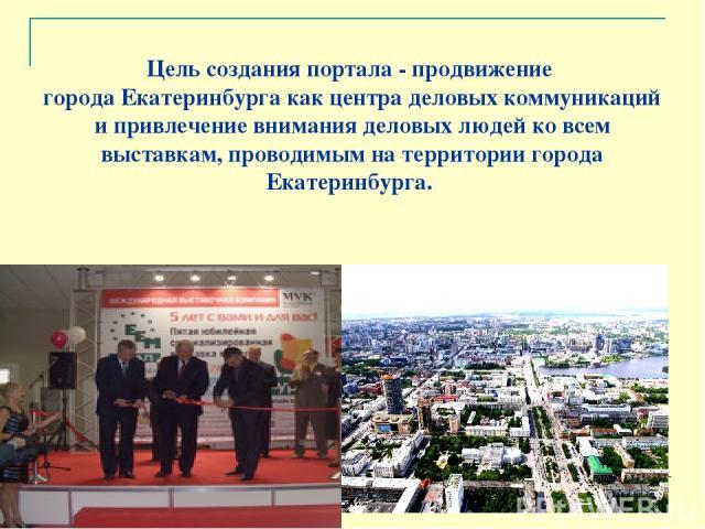 Цель создания портала - продвижение города Екатеринбурга как центра деловых коммуникаций и привлечение внимания деловых людей ко всем выставкам, проводимым на территории города Екатеринбурга.