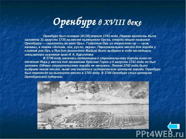 Оренбург в XVIII веке Оренбург был основан 19 (30) апреля 1743 года. Первая крепость была заложена 31 августа 1735 на месте нынешнего Орска, откуда пошло название Оренбурга — «крепость на реке Орь». Гидроним Орь из тюркского ор — «ров, канава», а та…