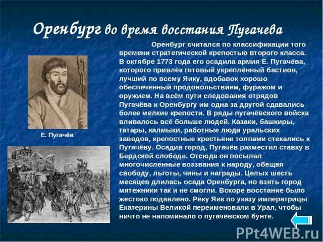 Оренбург во время восстания Пугачева Оренбург считался по классификации того времени стратегической крепостью второго класса. В октябре 1773 года его осадила армия Е. Пугачёва, которого привлёк готовый укреплённый бастион, лучший по всему Яику, вдоб…