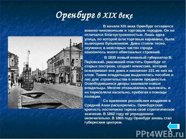 Оренбург в XIX веке В начале XIX века Оренбург оставался военно-чиновничьим и торговым городом. Он не отличался благоустроенностью. Лишь одна улица, по которой шли торговые караваны, была вымощена булыжником. Дома стояли тесно, скученно; в некоторых…