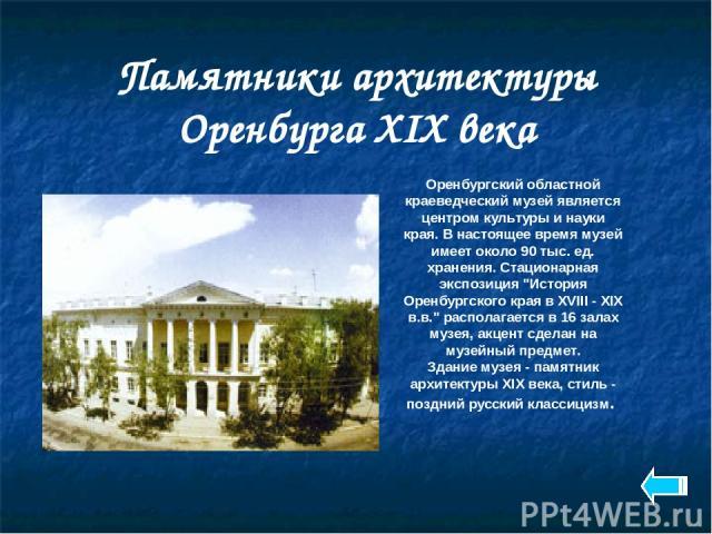 Памятники архитектуры Оренбурга XIX века Оренбургский областной краеведческий музей является центром культуры и науки края. В настоящее время музей имеет около 90 тыс. ед. хранения. Стационарная экспозиция