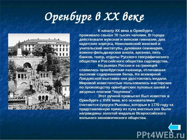 Оренбург в XX веке К началу XX века в Оренбурге проживало свыше 70 тысяч человек. В городе действовали мужская и женская гимназии, два кадетских корпуса, Николаевский женский и учительский институты, духовная семинария, военно-фельдшерская школа, ар…