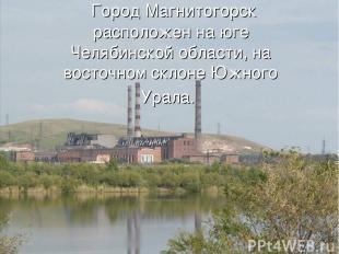 Город Магнитогорск расположен на юге Челябинской области, на восточном склоне Ю