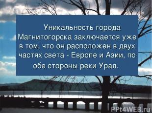 Уникальность города Магнитогорска заключается уже в том, что он расположен в