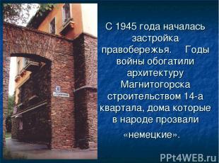 С 1945 года началась застройка правобережья.Годы войны обогатили архитектур