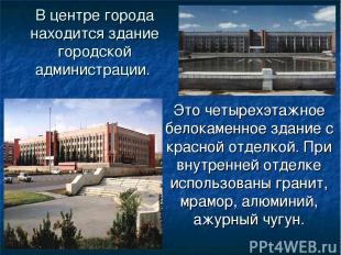 В центре города находится здание городской администрации. Это четырехэтажное бел