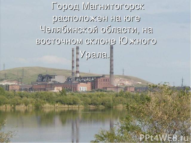 Город Магнитогорск расположен на юге Челябинской области, на восточном склоне Южного Урала.